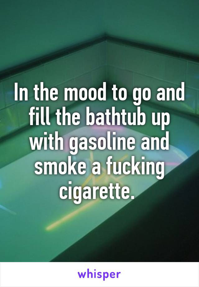 In the mood to go and fill the bathtub up with gasoline and smoke a fucking cigarette.