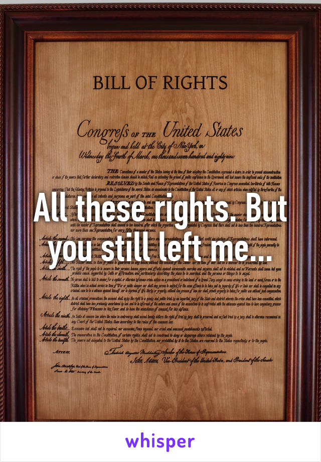 All these rights. But you still left me...