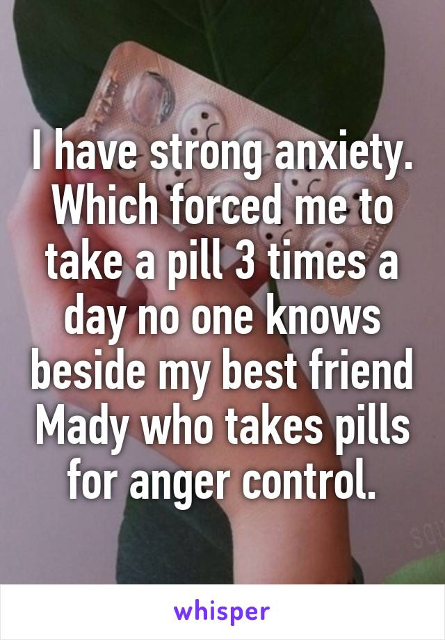 I have strong anxiety. Which forced me to take a pill 3 times a day no one knows beside my best friend Mady who takes pills for anger control.