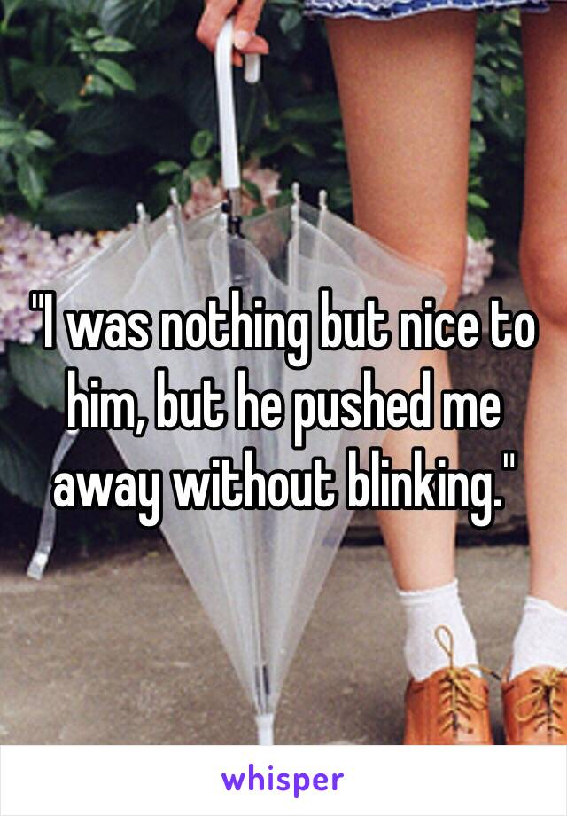"""""""I was nothing but nice to him, but he pushed me away without blinking."""""""
