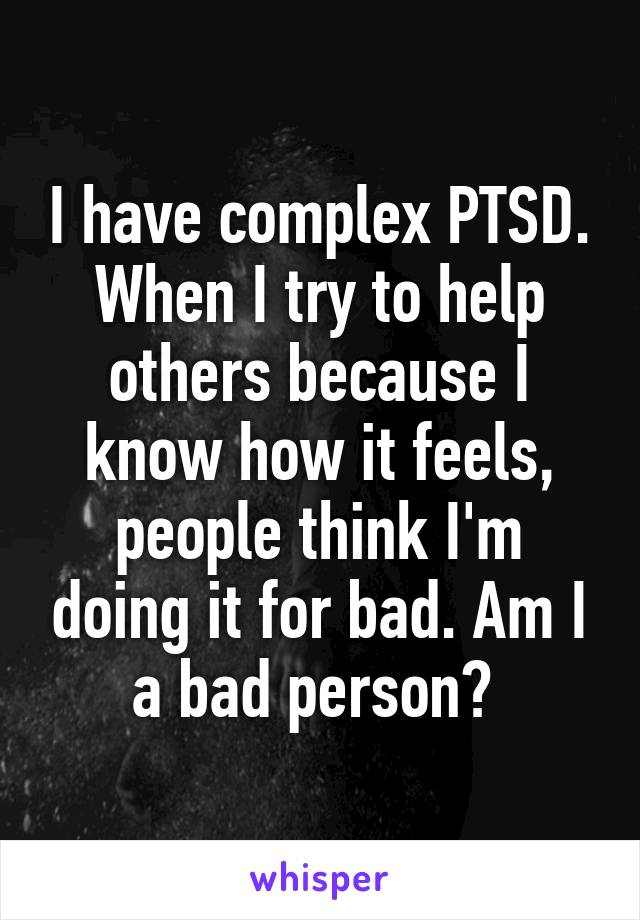 I have complex PTSD. When I try to help others because I know how it feels, people think I'm doing it for bad. Am I a bad person?