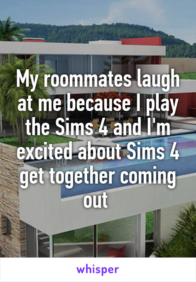 My roommates laugh at me because I play the Sims 4 and I'm excited about Sims 4 get together coming out