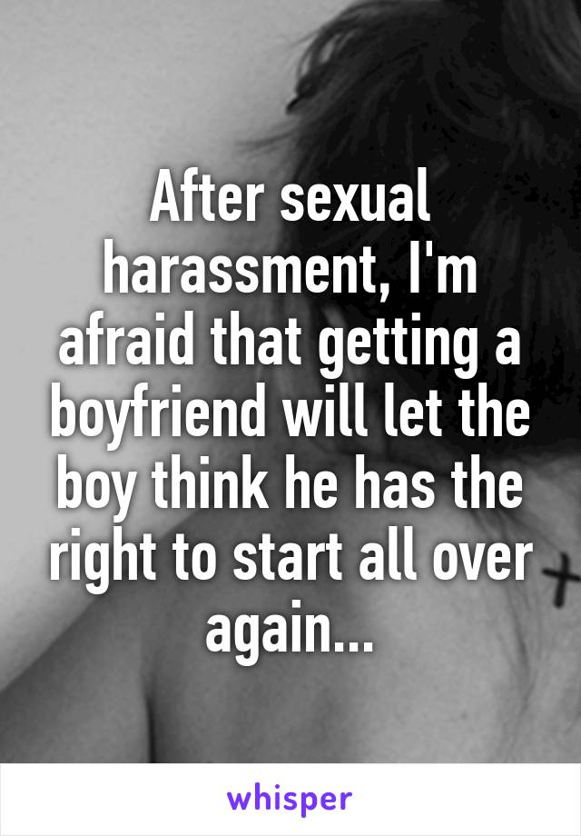 After sexual harassment, I'm afraid that getting a boyfriend will let the boy think he has the right to start all over again...