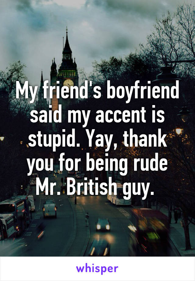 My friend's boyfriend said my accent is stupid. Yay, thank you for being rude Mr. British guy.