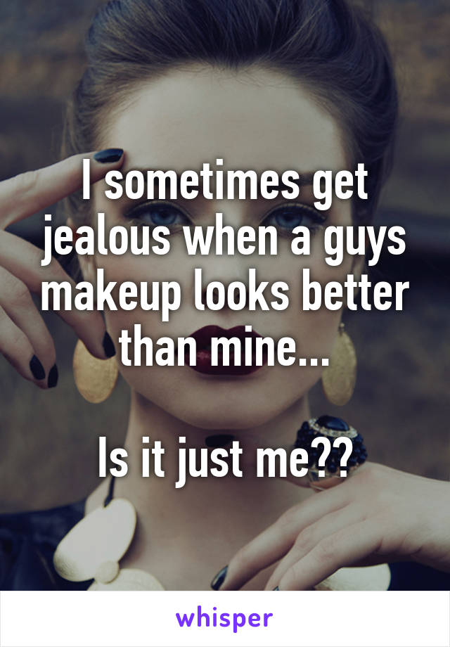 I sometimes get jealous when a guys makeup looks better than mine...  Is it just me??