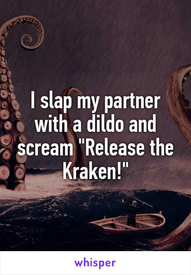 "I slap my partner with a dildo and scream ""Release the Kraken!"""