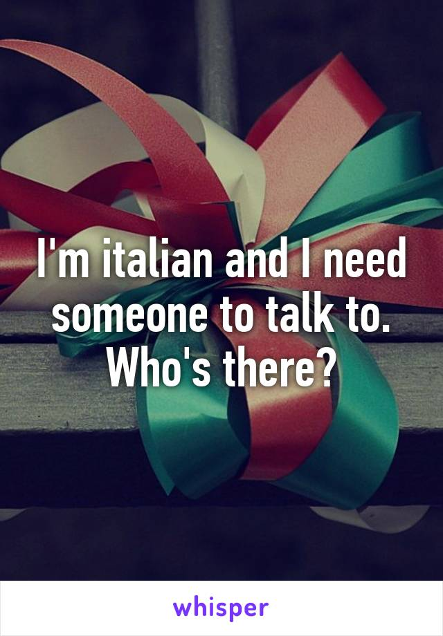 I'm italian and I need someone to talk to. Who's there?