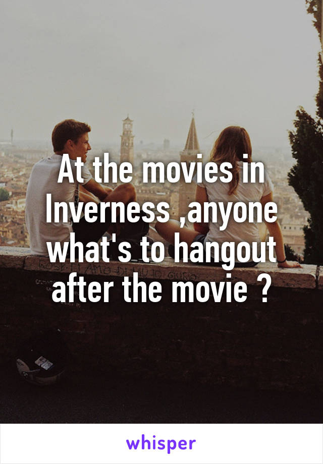 At the movies in Inverness ,anyone what's to hangout after the movie ?