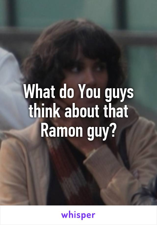 What do You guys think about that Ramon guy?