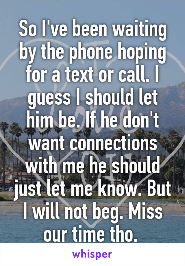 So I've been waiting by the phone hoping for a text or call. I guess I should let him be. If he don't want connections with me he should just let me know. But I will not beg. Miss our time tho.