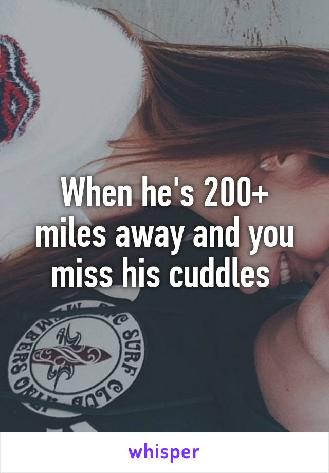 When he's 200+ miles away and you miss his cuddles