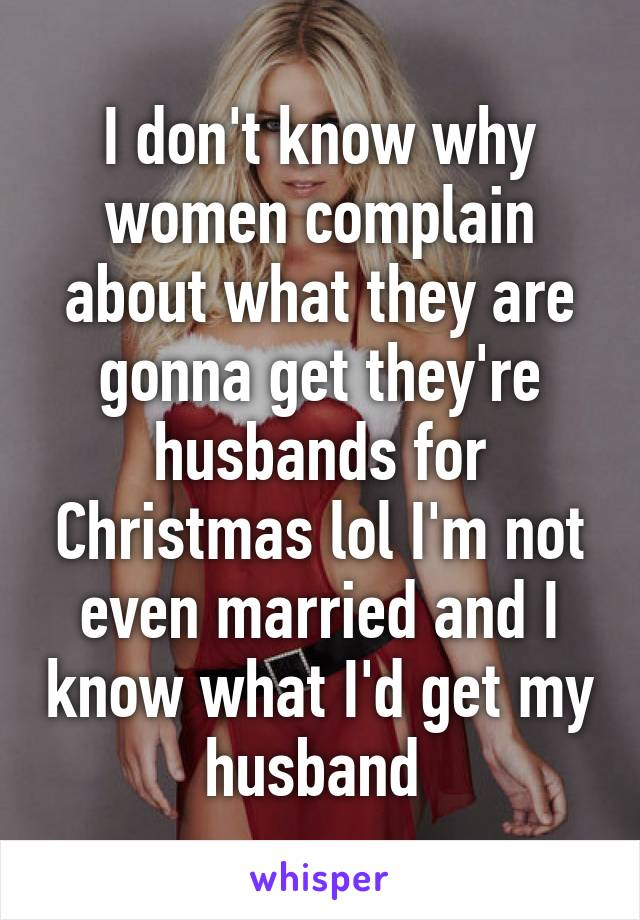 I don't know why women complain about what they are gonna get they're husbands for Christmas lol I'm not even married and I know what I'd get my husband