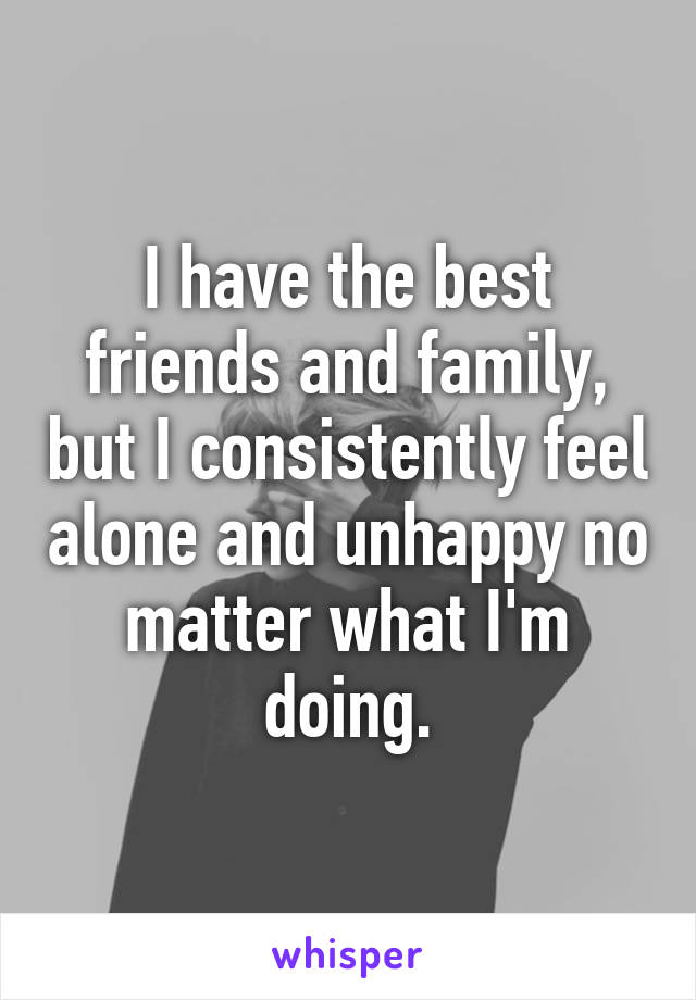 I have the best friends and family, but I consistently feel alone and unhappy no matter what I'm doing.
