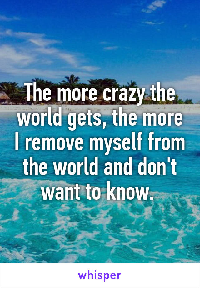 The more crazy the world gets, the more I remove myself from the world and don't want to know.