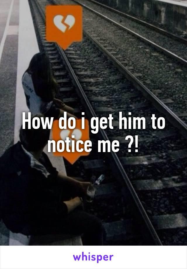 How do i get him to notice me ?!