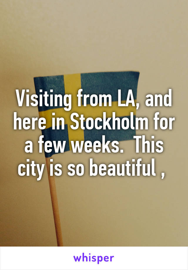 Visiting from LA, and here in Stockholm for a few weeks.  This city is so beautiful ,