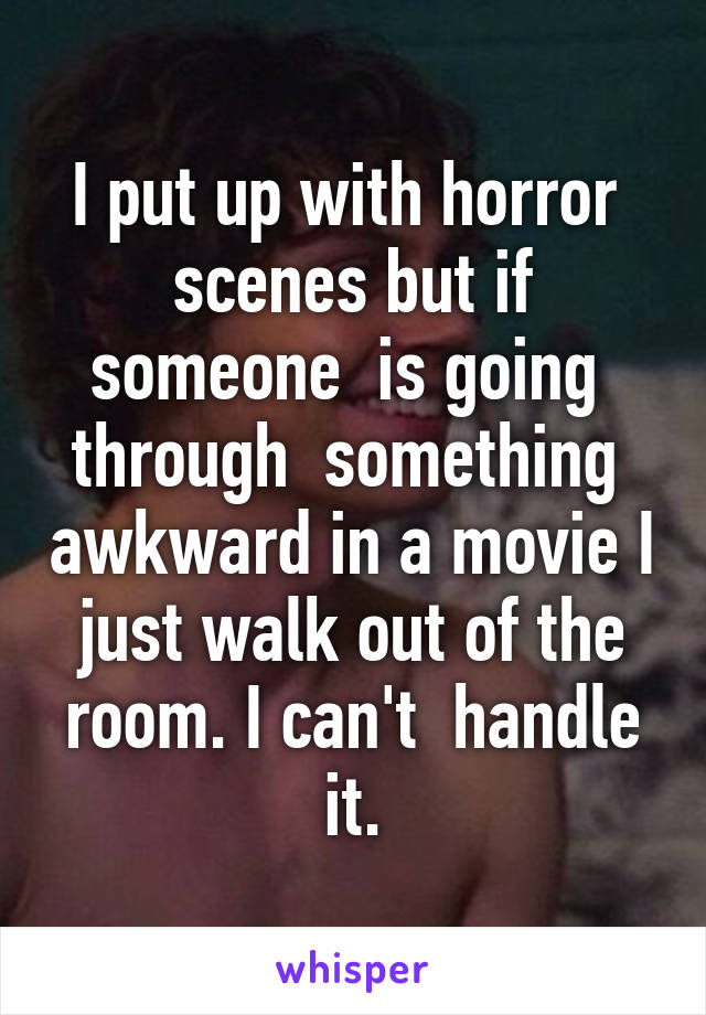 I put up with horror  scenes but if someone  is going  through  something  awkward in a movie I just walk out of the room. I can't  handle it.