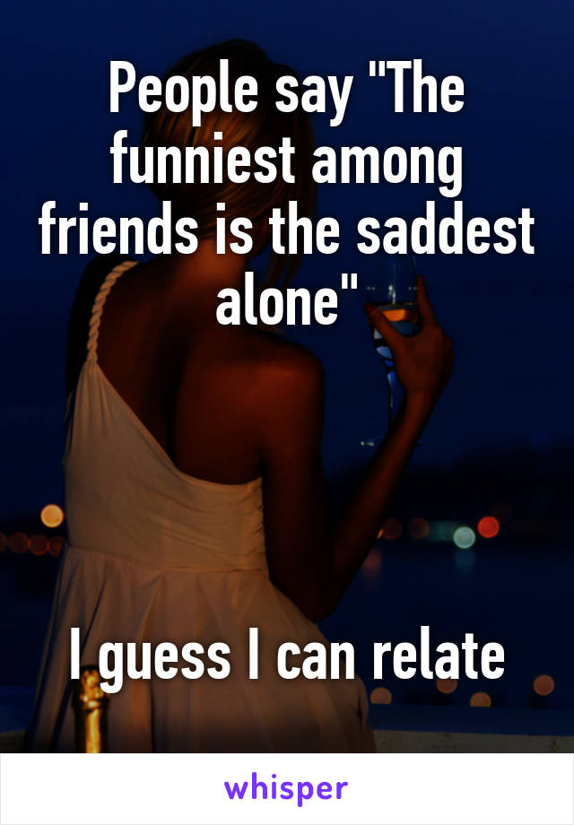 """People say """"The funniest among friends is the saddest alone""""     I guess I can relate"""