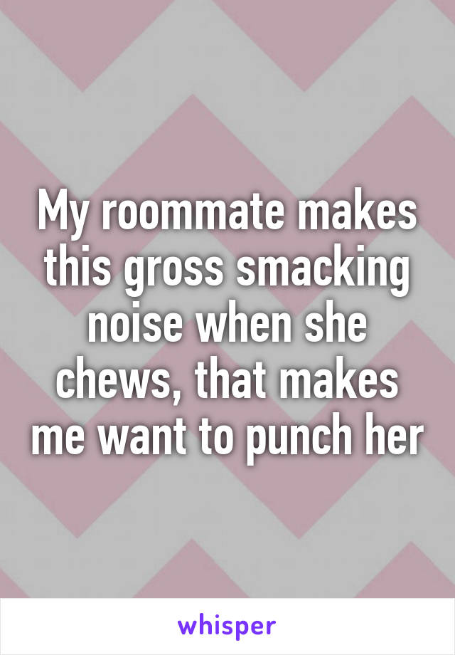 My roommate makes this gross smacking noise when she chews, that makes me want to punch her