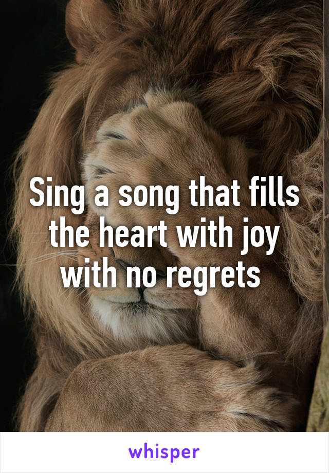 Sing a song that fills the heart with joy with no regrets
