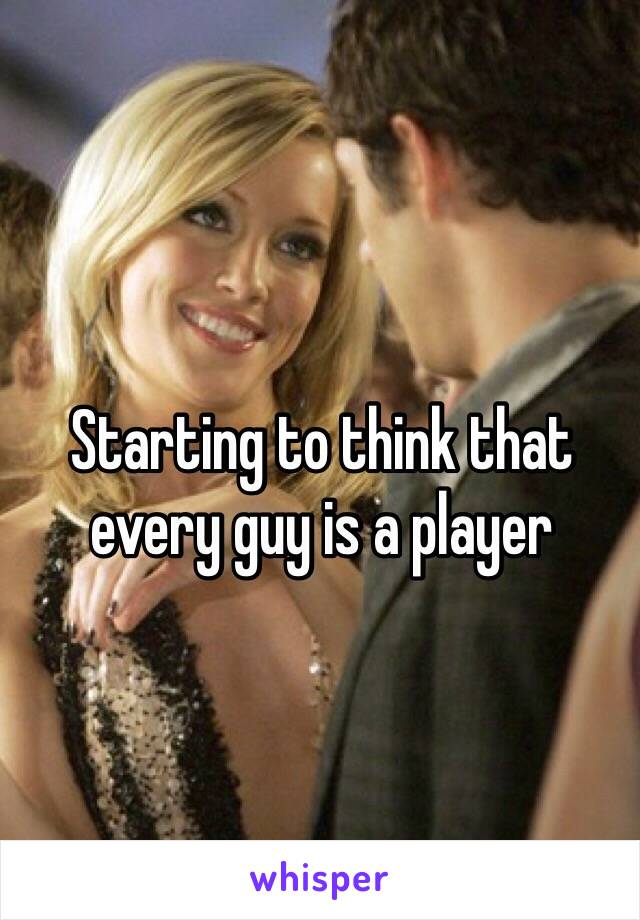 Starting to think that every guy is a player