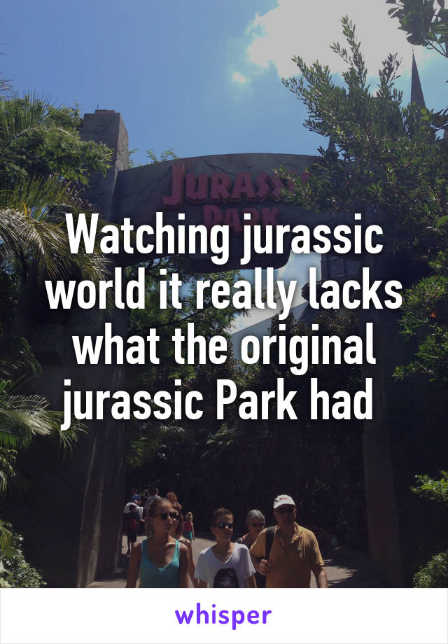 Watching jurassic world it really lacks what the original jurassic Park had