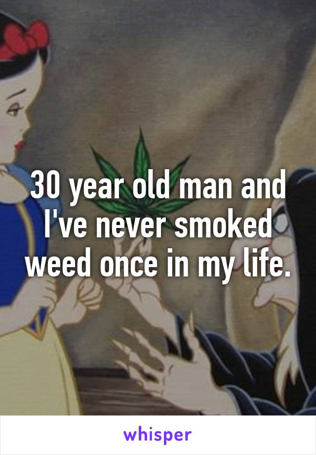 30 year old man and I've never smoked weed once in my life.