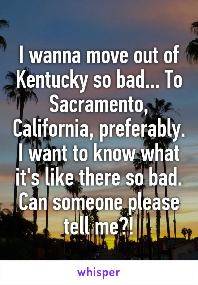 I wanna move out of Kentucky so bad... To Sacramento, California, preferably. I want to know what it's like there so bad. Can someone please tell me?!
