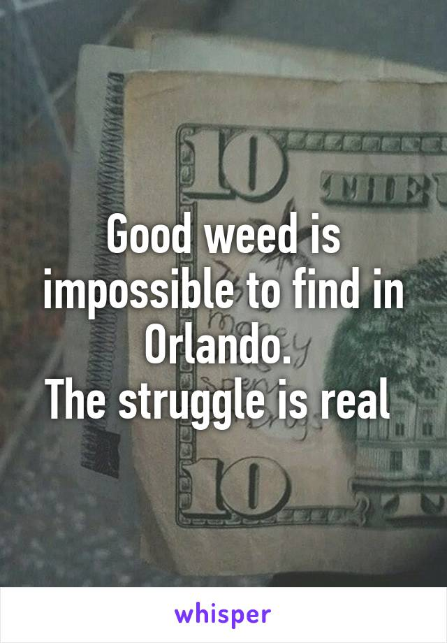 Good weed is impossible to find in Orlando.  The struggle is real