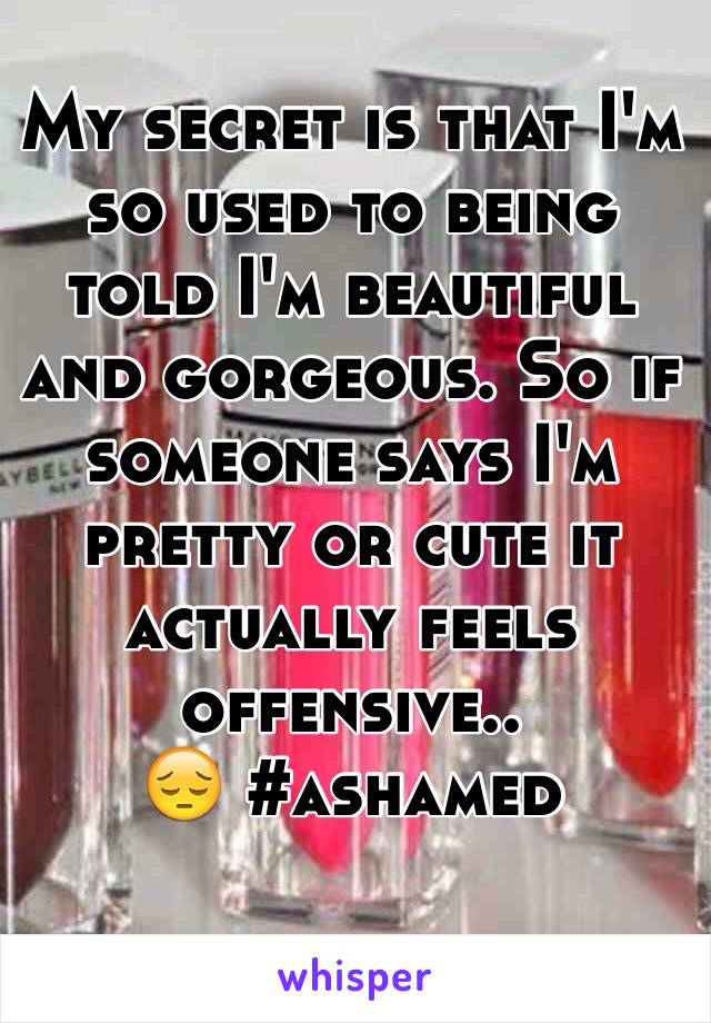 My secret is that I'm so used to being told I'm beautiful and gorgeous. So if someone says I'm pretty or cute it actually feels offensive..  😔 #ashamed