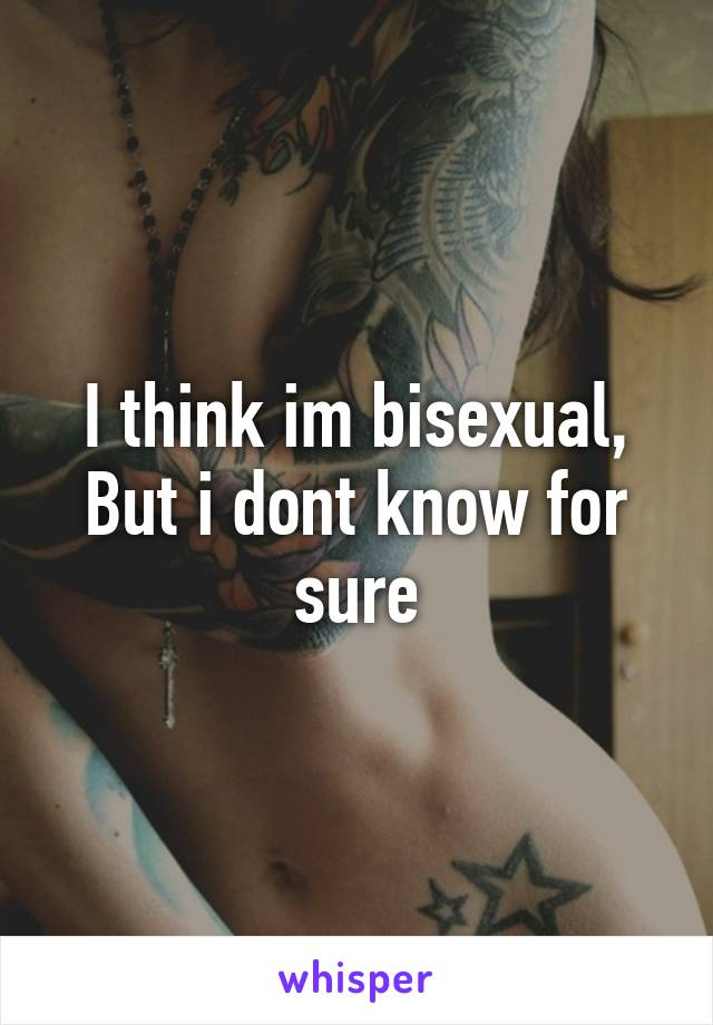I think im bisexual, But i dont know for sure