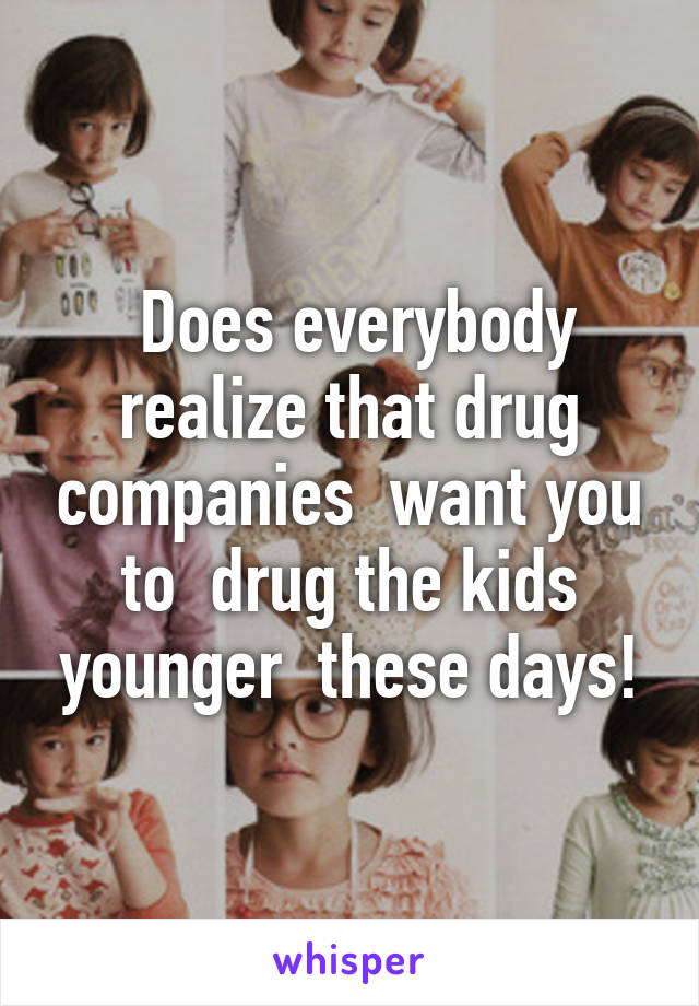 Does everybody realize that drug companies  want you to  drug the kids younger  these days!