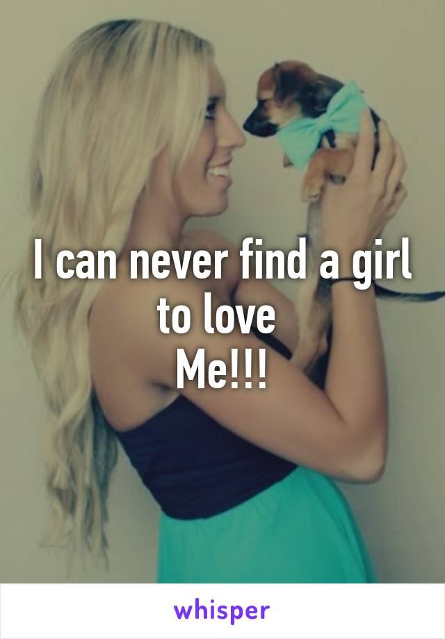 I can never find a girl to love  Me!!!