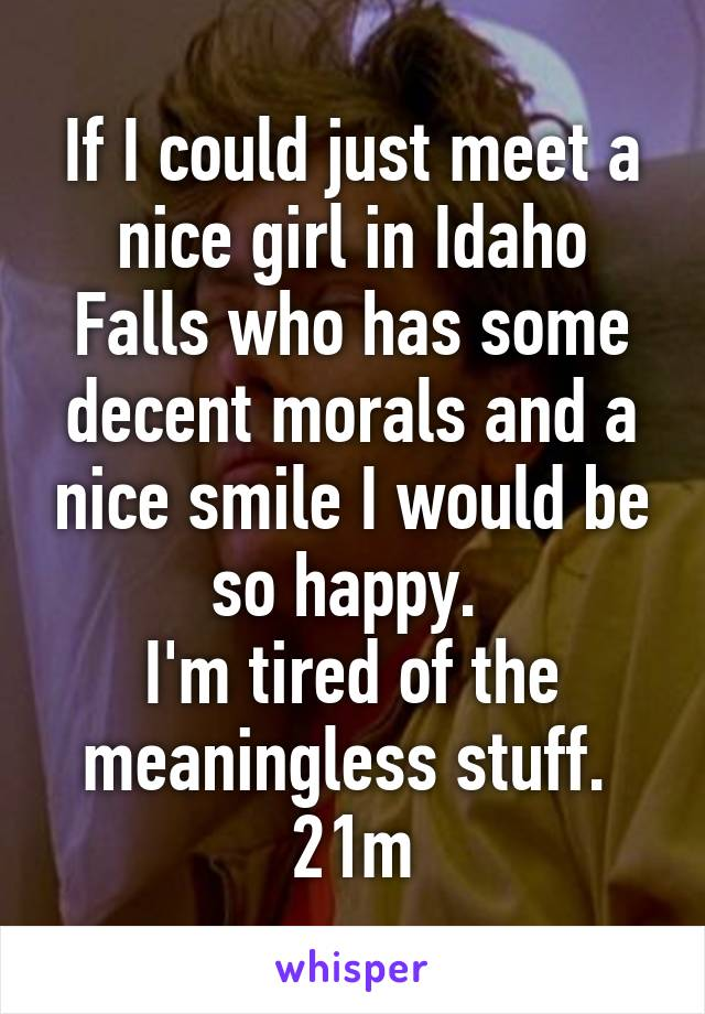 If I could just meet a nice girl in Idaho Falls who has some decent morals and a nice smile I would be so happy.  I'm tired of the meaningless stuff.  21m