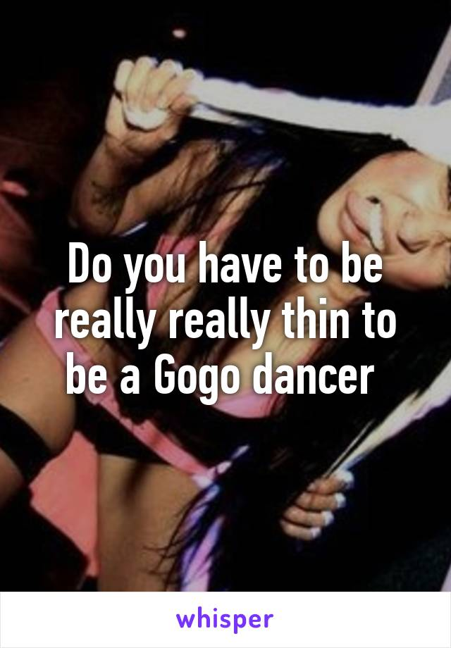 Do you have to be really really thin to be a Gogo dancer