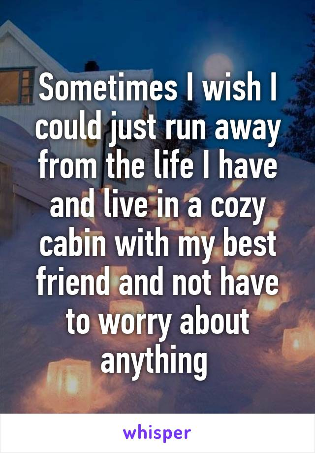 Sometimes I wish I could just run away from the life I have and live in a cozy cabin with my best friend and not have to worry about anything