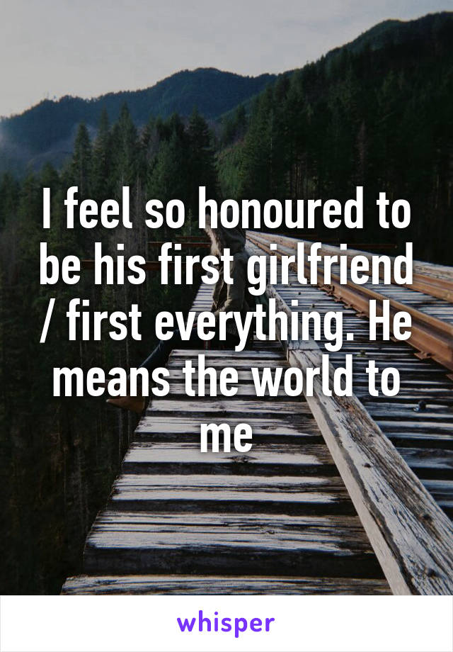 I feel so honoured to be his first girlfriend / first everything. He means the world to me