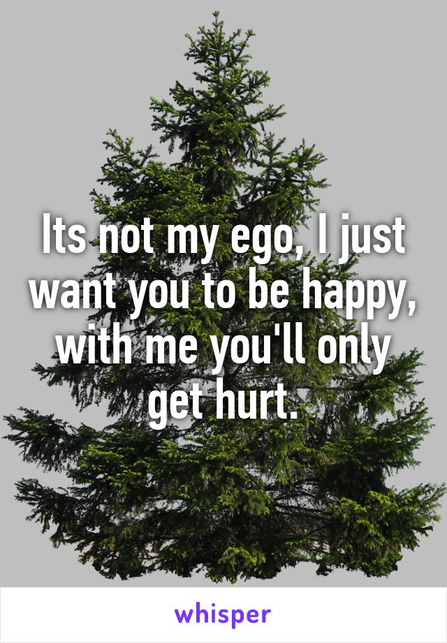 Its not my ego, I just want you to be happy, with me you'll only get hurt.