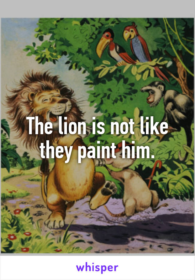 The lion is not like they paint him.