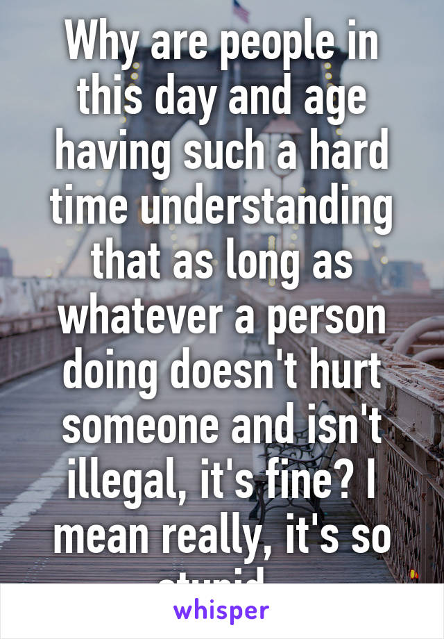 Why are people in this day and age having such a hard time understanding that as long as whatever a person doing doesn't hurt someone and isn't illegal, it's fine? I mean really, it's so stupid.