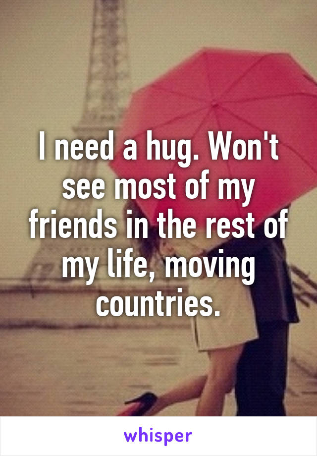 I need a hug. Won't see most of my friends in the rest of my life, moving countries.