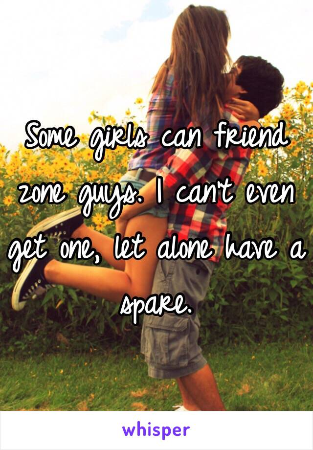 Some girls can friend zone guys. I can't even get one, let alone have a spare.