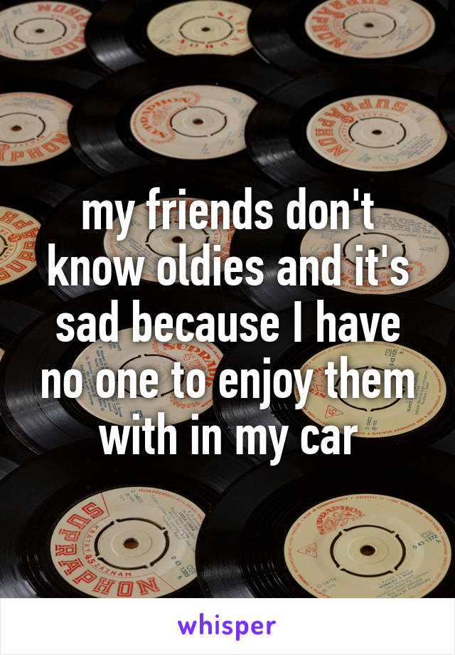 my friends don't know oldies and it's sad because I have no one to enjoy them with in my car