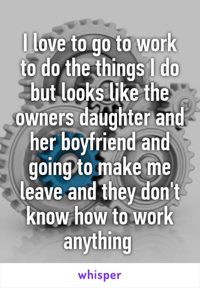 I love to go to work to do the things I do but looks like the owners daughter and her boyfriend and going to make me leave and they don't know how to work anything