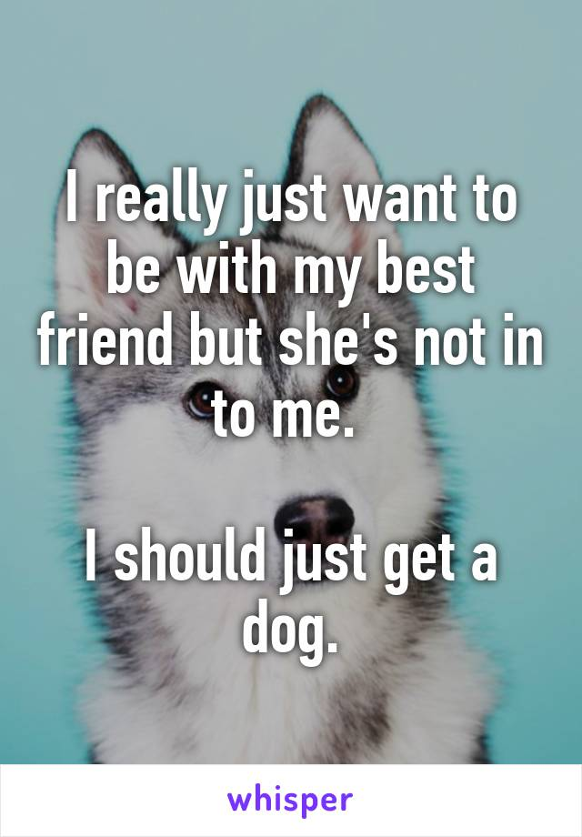 I really just want to be with my best friend but she's not in to me.   I should just get a dog.