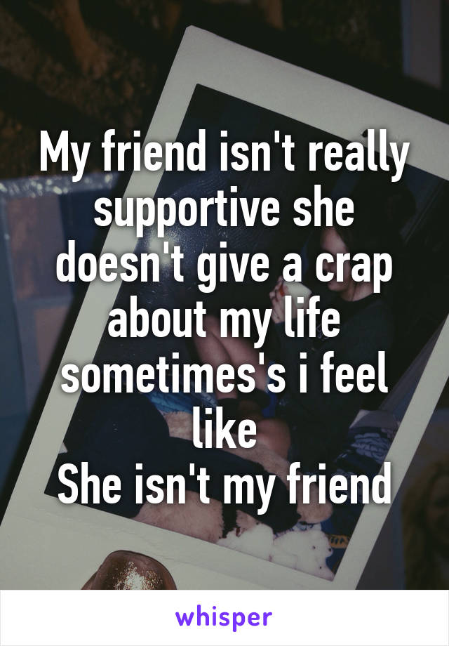 My friend isn't really supportive she doesn't give a crap about my life sometimes's i feel like She isn't my friend