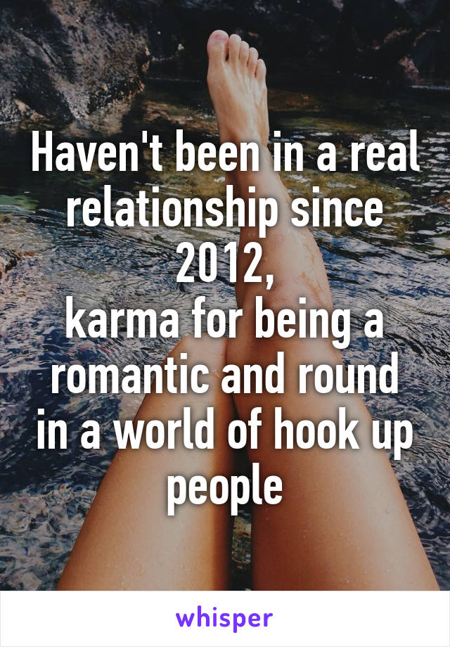 Haven't been in a real relationship since 2012, karma for being a romantic and round in a world of hook up people