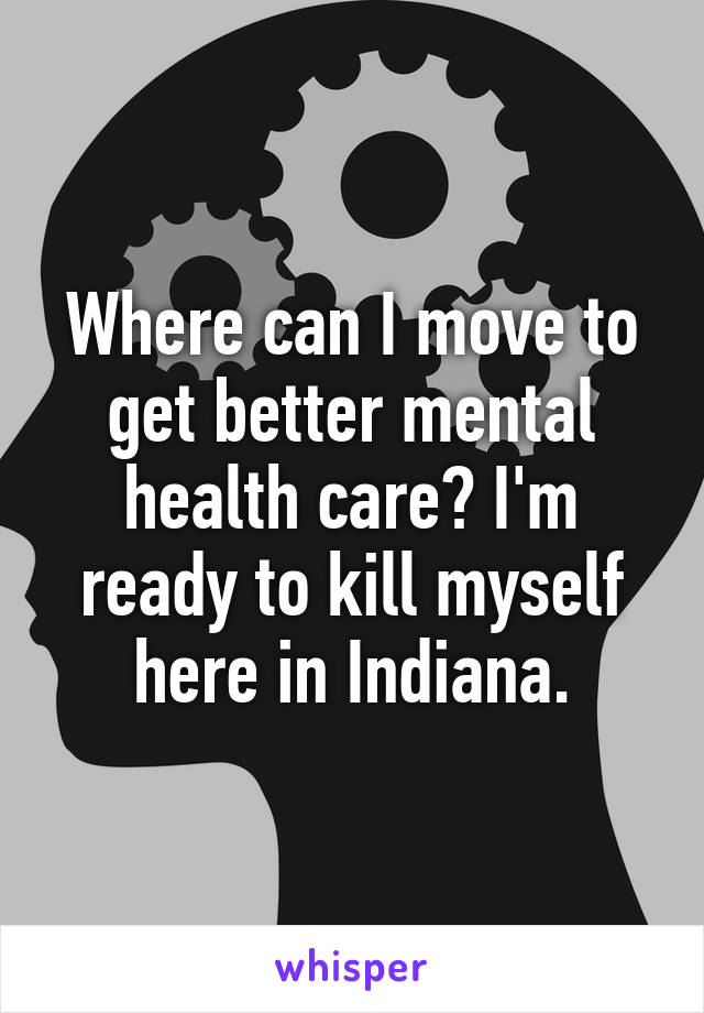 Where can I move to get better mental health care? I'm ready to kill myself here in Indiana.