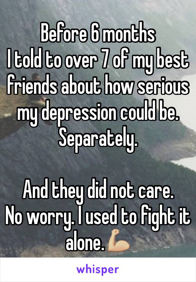 Before 6 months I told to over 7 of my best friends about how serious my depression could be. Separately.  And they did not care. No worry. I used to fight it alone.💪🏼