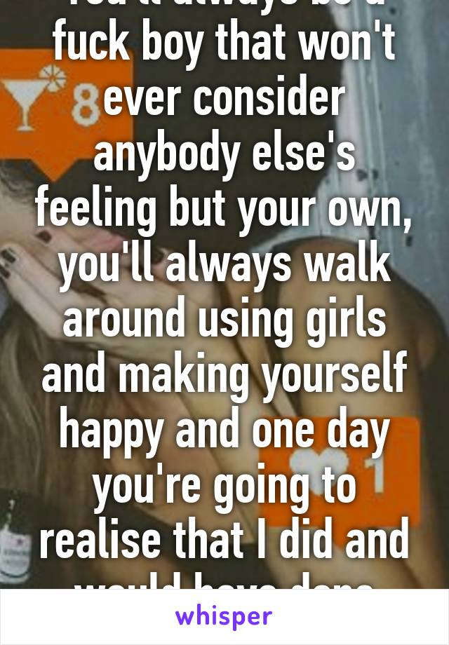You'll always be a fuck boy that won't ever consider anybody else's feeling but your own, you'll always walk around using girls and making yourself happy and one day you're going to realise that I did and would have done anything for you.